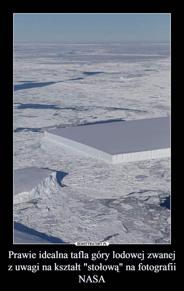 """Prawie idealna tafla góry lodowej zwanej z uwagi na kształt """"stołową"""" na fotografii NASA –"""