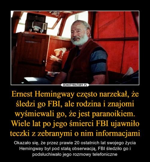 Ernest Hemingway często narzekał, że śledzi go FBI, ale rodzina i znajomi wyśmiewali go, że jest paranoikiem. Wiele lat po jego śmierci FBI ujawniło teczki z zebranymi o nim informacjami