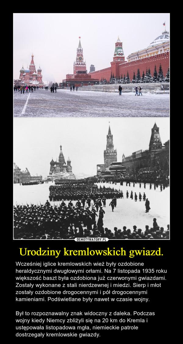 Urodziny kremlowskich gwiazd. – Wcześniej iglice kremlowskich wież były ozdobione heraldycznymi dwugłowymi orłami. Na 7 listopada 1935 roku większość baszt była ozdobiona już czerwonymi gwiazdami. Zostały wykonane z stali nierdzewnej i miedzi. Sierp i młot zostały ozdobione drogocennymi i pół drogocennymi kamieniami. Podświetlane były nawet w czasie wojny.Był to rozpoznawalny znak widoczny z daleka. Podczas wojny kiedy Niemcy zbliżyli się na 20 km do Kremla i ustępowała listopadowa mgła, niemieckie patrole dostrzegały kremlowskie gwiazdy.