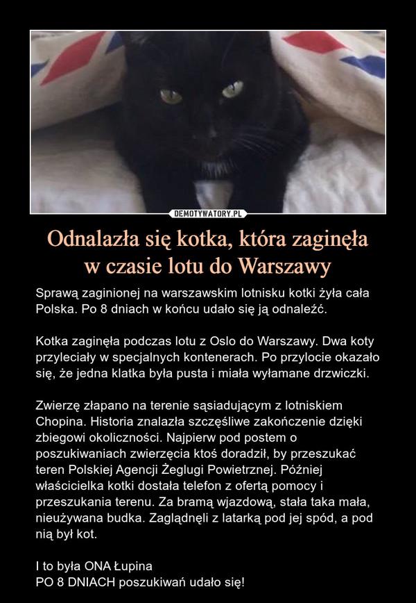 Odnalazła się kotka, która zaginęław czasie lotu do Warszawy – Sprawą zaginionej na warszawskim lotnisku kotki żyła cała Polska. Po 8 dniach w końcu udało się ją odnaleźć.Kotka zaginęła podczas lotu z Oslo do Warszawy. Dwa koty przyleciały w specjalnych kontenerach. Po przylocie okazało się, że jedna klatka była pusta i miała wyłamane drzwiczki.Zwierzę złapano na terenie sąsiadującym z lotniskiem Chopina. Historia znalazła szczęśliwe zakończenie dzięki zbiegowi okoliczności. Najpierw pod postem o poszukiwaniach zwierzęcia ktoś doradził, by przeszukać teren Polskiej Agencji Żeglugi Powietrznej. Później właścicielka kotki dostała telefon z ofertą pomocy i przeszukania terenu. Za bramą wjazdową, stała taka mała, nieużywana budka. Zaglądnęli z latarką pod jej spód, a pod nią był kot.I to była ONA ŁupinaPO 8 DNIACH poszukiwań udało się!