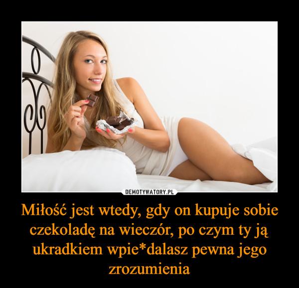 Miłość jest wtedy, gdy on kupuje sobie czekoladę na wieczór, po czym ty ją ukradkiem wpie*dalasz pewna jego zrozumienia –