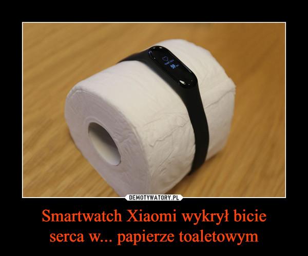 Smartwatch Xiaomi wykrył bicieserca w... papierze toaletowym –