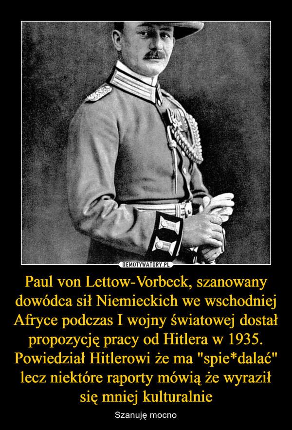 """Paul von Lettow-Vorbeck, szanowany dowódca sił Niemieckich we wschodniej Afryce podczas I wojny światowej dostał propozycję pracy od Hitlera w 1935. Powiedział Hitlerowi że ma """"spie*dalać"""" lecz niektóre raporty mówią że wyraził się mniej kulturalnie – Szanuję mocno"""