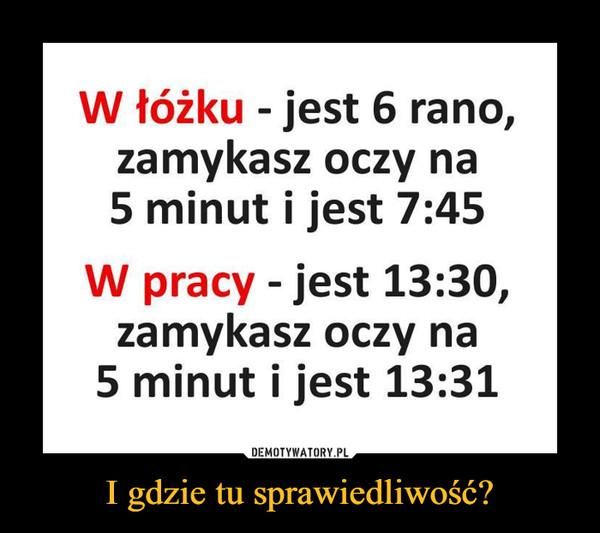I gdzie tu sprawiedliwość? –  W łóżku - jest 6 rano, zamykasz oczy na 5 minut i jest 7:45 W pracy - jest 13:30, zamykasz oczy na 5 minut i jest 13:31