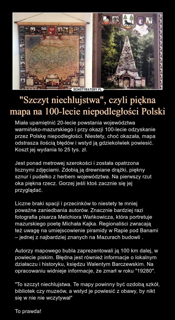 """""""Szczyt niechlujstwa"""", czyli piękna mapa na 100-lecie niepodległości Polski – Miała upamiętnić 20-lecie powstania województwa warmińsko-mazurskiego i przy okazji 100-lecie odzyskanie przez Polskę niepodległości. Niestety, choć okazała, mapa odstrasza ilością błędów i wstyd ją gdziekolwiek powiesić. Koszt jej wydania to 25 tys. zł.Jest ponad metrowej szerokości i została opatrzona licznymi zdjęciami. Zdobią ją drewniane drążki, piękny sznur i pudełko z herbem województwa. Na pierwszy rzut oka piękna rzecz. Gorzej jeśli ktoś zacznie się jej przyglądać.Liczne braki spacji i przecinków to niestety te mniej poważne zaniedbania autorów. Znacznie bardziej razi fotografia pisarza Melchiora Wańkowicza, która portretuje mazurskiego poetę Michała Kajka. Regionaliści zwracają też uwagę na umiejscowienie piramidy w Rapie pod Banami – jednej z najbardziej znanych na Mazurach budowli .Autorzy mapowego bubla zaprezentowali ją 100 km dalej, w powiecie piskim. Błędna jest również informacje o lokalnym działaczu i historyku, księdzu Walentym Barczewskim. Na opracowaniu widnieje informacje, że zmarł w roku """"19280"""".""""To szczyt niechlujstwa. Te mapy powinny być ozdobą szkół, bibliotek czy muzeów, a wstyd je powiesić z obawy, by nikt się w nie nie wczytywał""""To prawda!"""