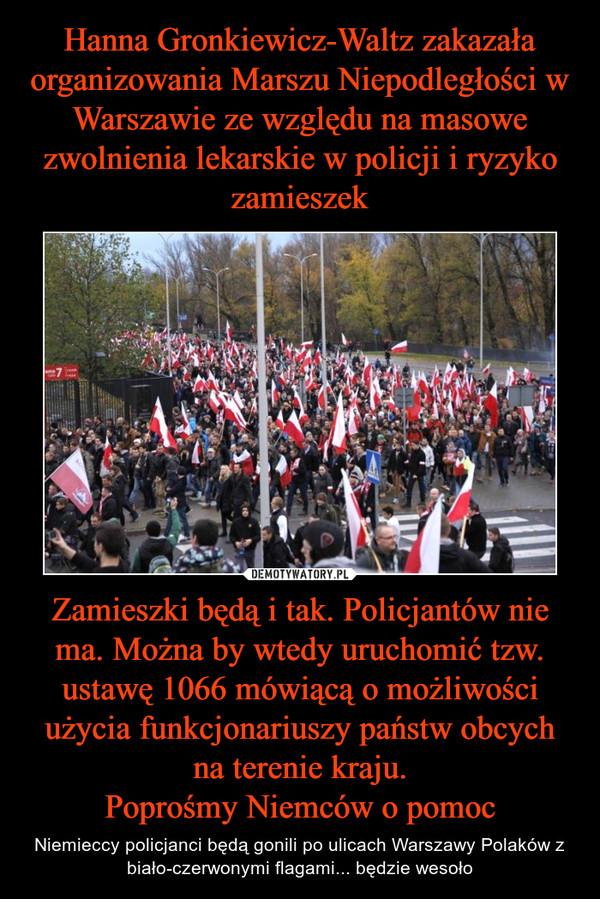 Zamieszki będą i tak. Policjantów nie ma. Można by wtedy uruchomić tzw. ustawę 1066 mówiącą o możliwości użycia funkcjonariuszy państw obcych na terenie kraju.Poprośmy Niemców o pomoc – Niemieccy policjanci będą gonili po ulicach Warszawy Polaków z biało-czerwonymi flagami... będzie wesoło
