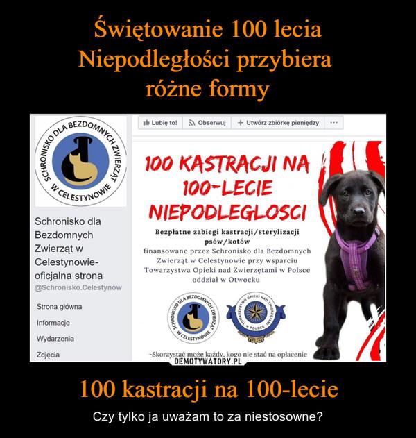 100 kastracji na 100-lecie – Czy tylko ja uważam to za niestosowne? 100 KASTRACJI NA i 100-LEGIE NIEPODLEGŁOŚCIBezpłatne zabiegi kastracji/sterylizacji psów/kotów finansowane przez Schronisko dla Bezdomnych Zwierząt w Celestynowie przy wsparciu Towarzystwa Opieki nad Zwierzętami w Polsce oddział w Otwocku