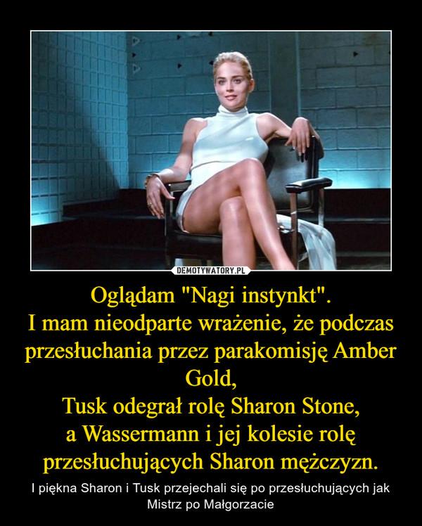 """Oglądam """"Nagi instynkt"""".I mam nieodparte wrażenie, że podczas przesłuchania przez parakomisję Amber Gold,Tusk odegrał rolę Sharon Stone,a Wassermann i jej kolesie rolę przesłuchujących Sharon mężczyzn. – I piękna Sharon i Tusk przejechali się po przesłuchujących jak Mistrz po Małgorzacie"""