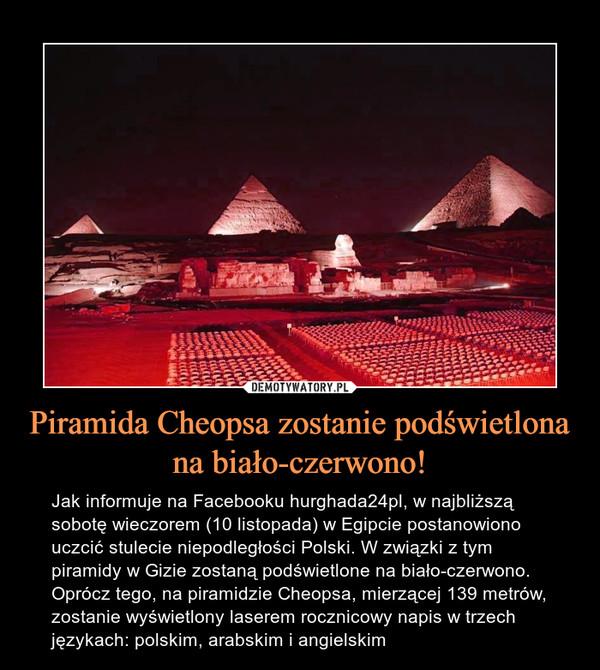 Piramida Cheopsa zostanie podświetlona na biało-czerwono! – Jak informuje na Facebooku hurghada24pl, w najbliższą sobotę wieczorem (10 listopada) w Egipcie postanowiono uczcić stulecie niepodległości Polski. W związki z tym piramidy w Gizie zostaną podświetlone na biało-czerwono. Oprócz tego, na piramidzie Cheopsa, mierzącej 139 metrów, zostanie wyświetlony laserem rocznicowy napis w trzech językach: polskim, arabskim i angielskim