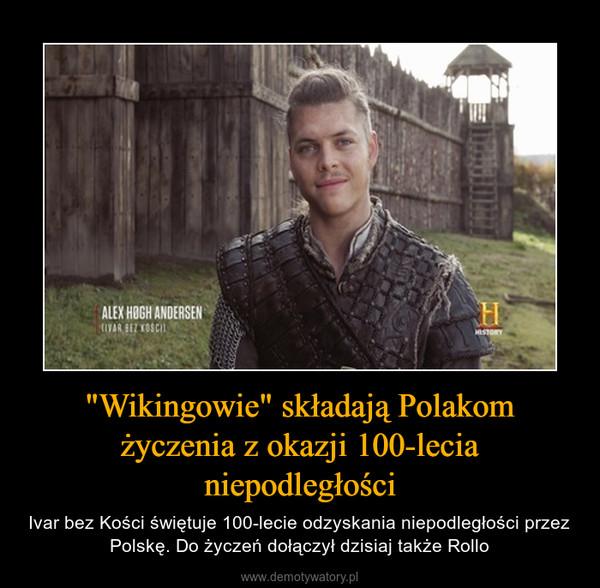 """""""Wikingowie"""" składają Polakom życzenia z okazji 100-lecia niepodległości – Ivar bez Kości świętuje 100-lecie odzyskania niepodległości przez Polskę. Do życzeń dołączył dzisiaj także Rollo"""