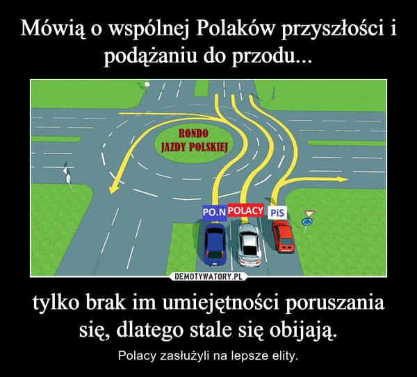 tylko brak im umiejętności poruszania się, dlatego stale się obijają. – Polacy zasłużyli na lepsze elity.