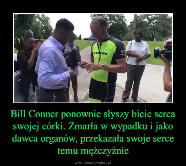 Bill Conner ponownie słyszy bicie serca swojej córki. Zmarła w wypadku i jako dawca organów, przekazała swoje serce temu mężczyźnie –