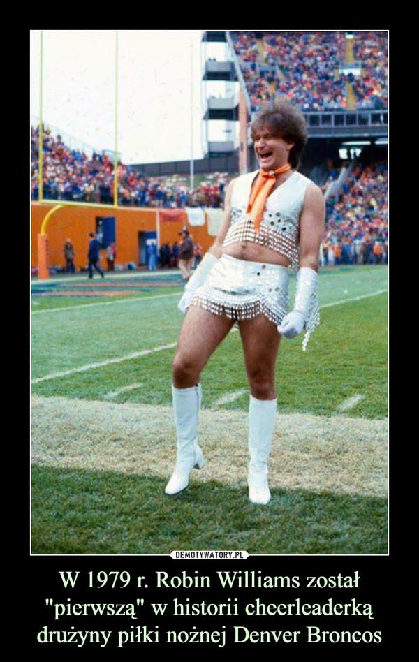 """W 1979 r. Robin Williams został """"pierwszą"""" w historii cheerleaderką drużyny piłki nożnej Denver Broncos –"""