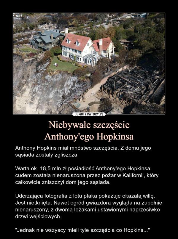 """Niebywałe szczęścieAnthony'ego Hopkinsa – Anthony Hopkins miał mnóstwo szczęścia. Z domu jego sąsiada zostały zgliszcza.Warta ok. 18,5 mln zł posiadłość Anthony'ego Hopkinsa cudem została nienaruszona przez pożar w Kalifornii, który całkowicie zniszczył dom jego sąsiada.Uderzająca fotografia z lotu ptaka pokazuje okazałą willę. Jest nietknięta. Nawet ogród gwiazdora wygląda na zupełnie nienaruszony, z dwoma leżakami ustawionymi naprzeciwko drzwi wejściowych.""""Jednak nie wszyscy mieli tyle szczęścia co Hopkins..."""""""