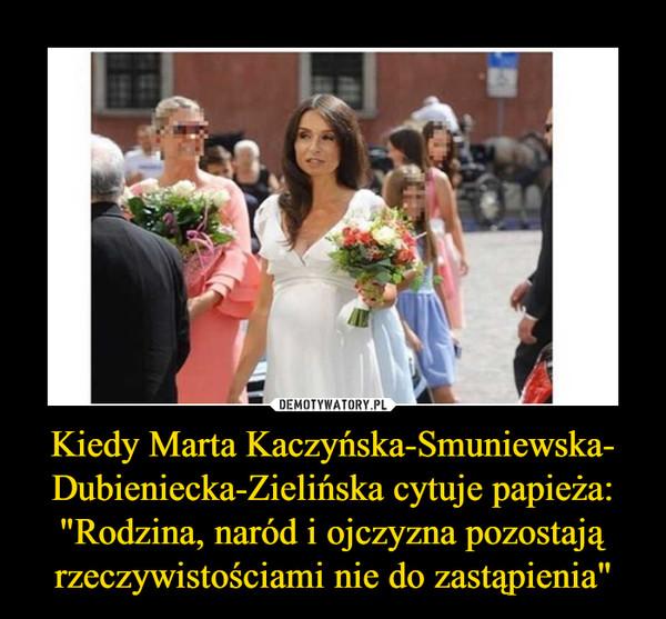 """Kiedy Marta Kaczyńska-Smuniewska- Dubieniecka-Zielińska cytuje papieża: """"Rodzina, naród i ojczyzna pozostają rzeczywistościami nie do zastąpienia"""" –"""