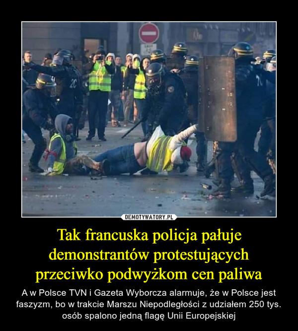 Tak francuska policja pałuje demonstrantów protestujących przeciwko podwyżkom cen paliwa – A w Polsce TVN i Gazeta Wyborcza alarmuje, że w Polsce jest faszyzm, bo w trakcie Marszu Niepodległości z udziałem 250 tys. osób spalono jedną flagę Unii Europejskiej