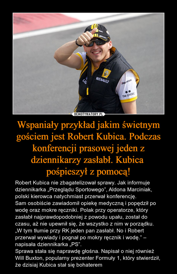 Wspaniały przykład jakim świetnym gościem jest Robert Kubica. Podczas konferencji prasowej jeden z dziennikarzy zasłabł. Kubica  pośpieszył z pomocą!