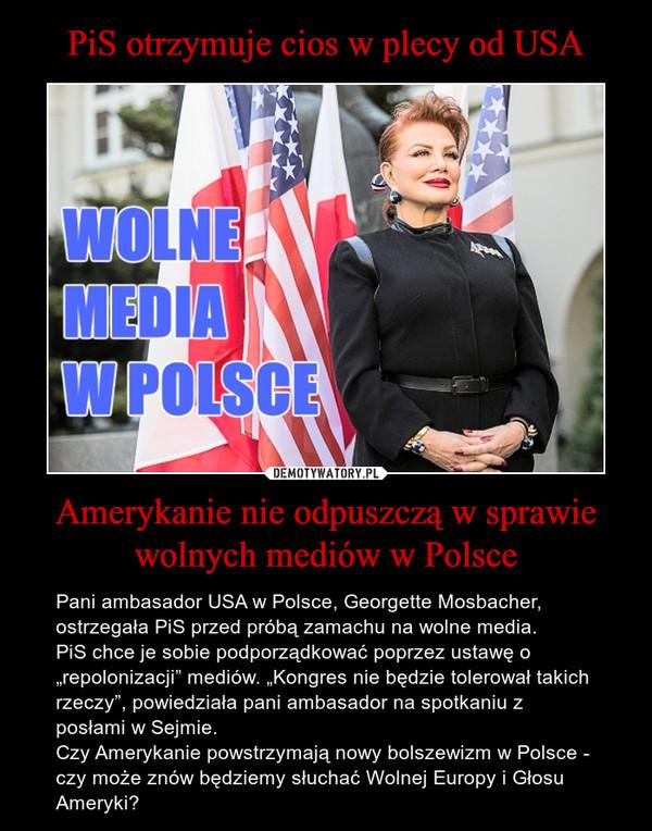 """Amerykanie nie odpuszczą w sprawie wolnych mediów w Polsce – Pani ambasador USA w Polsce, Georgette Mosbacher, ostrzegała PiS przed próbą zamachu na wolne media. PiS chce je sobie podporządkować poprzez ustawę o """"repolonizacji"""" mediów. """"Kongres nie będzie tolerował takich rzeczy"""", powiedziała pani ambasador na spotkaniu z posłami w Sejmie.Czy Amerykanie powstrzymają nowy bolszewizm w Polsce - czy może znów będziemy słuchać Wolnej Europy i Głosu Ameryki?"""