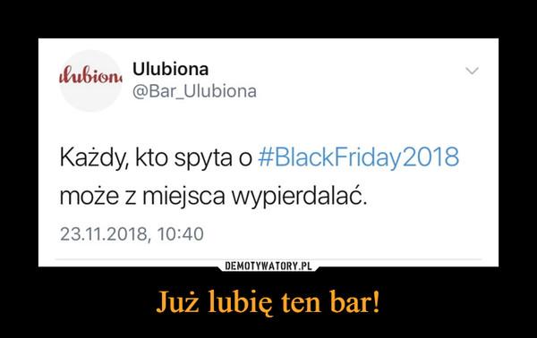 Już lubię ten bar! –  lubion, Ulubiona@Bar_UlubionaKażdy, kto spyta o #BlackFriday2018może z miejsca wypierdalać.23.11.2018, 10:40