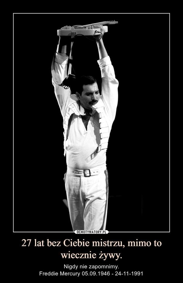 27 lat bez Ciebie mistrzu, mimo to wiecznie żywy. – Nigdy nie zapomnimy.Freddie Mercury 05.09.1946 - 24-11-1991