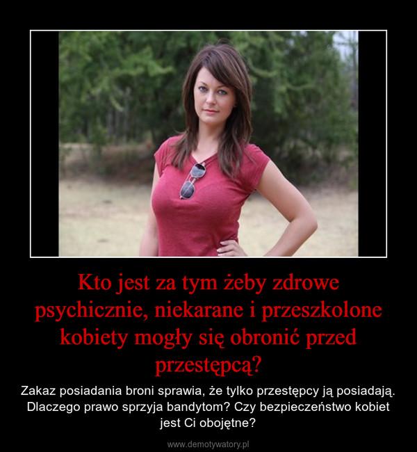 Kto jest za tym żeby zdrowe psychicznie, niekarane i przeszkolone kobiety mogły się obronić przed przestępcą? – Zakaz posiadania broni sprawia, że tylko przestępcy ją posiadają. Dlaczego prawo sprzyja bandytom? Czy bezpieczeństwo kobiet jest Ci obojętne?