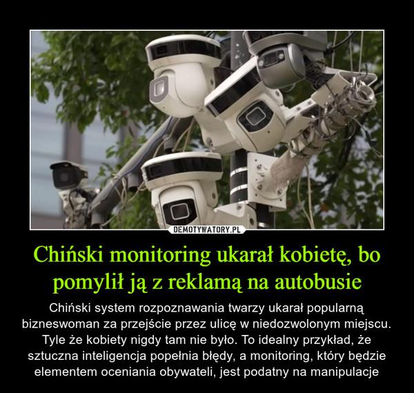Chiński monitoring ukarał kobietę, bo pomylił ją z reklamą na autobusie – Chiński system rozpoznawania twarzy ukarał popularną bizneswoman za przejście przez ulicę w niedozwolonym miejscu. Tyle że kobiety nigdy tam nie było. To idealny przykład, że sztuczna inteligencja popełnia błędy, a monitoring, który będzie elementem oceniania obywateli, jest podatny na manipulacje
