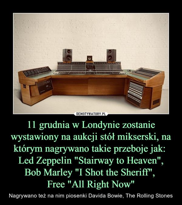 """11 grudnia w Londynie zostanie wystawiony na aukcji stół mikserski, na którym nagrywano takie przeboje jak:  Led Zeppelin """"Stairway to Heaven"""",Bob Marley """"I Shot the Sheriff"""", Free """"All Right Now"""" – Nagrywano też na nim piosenki Davida Bowie, The Rolling Stones"""