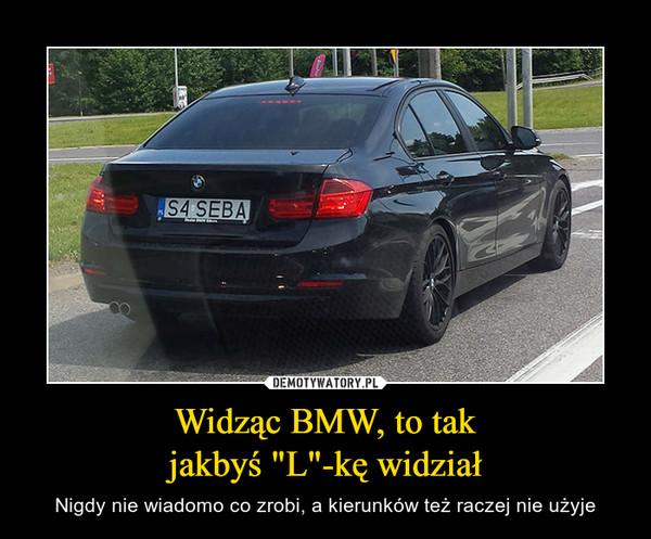 """Widząc BMW, to takjakbyś """"L""""-kę widział – Nigdy nie wiadomo co zrobi, a kierunków też raczej nie użyje"""