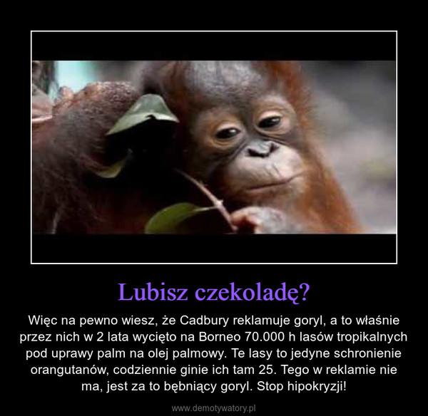 Lubisz czekoladę? – Więc na pewno wiesz, że Cadbury reklamuje goryl, a to właśnie przez nich w 2 lata wycięto na Borneo 70.000 h lasów tropikalnych pod uprawy palm na olej palmowy. Te lasy to jedyne schronienie orangutanów, codziennie ginie ich tam 25. Tego w reklamie nie ma, jest za to bębniący goryl. Stop hipokryzji!