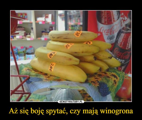 Aż się boję spytać, czy mają winogrona –