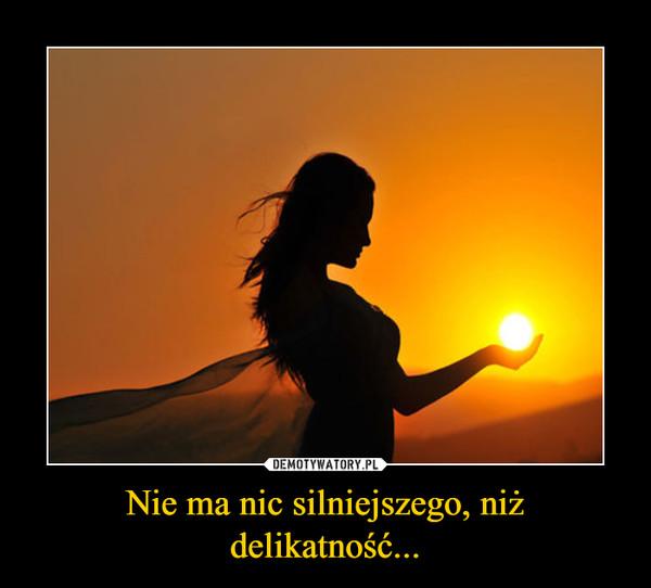 Nie ma nic silniejszego, niż delikatność... –
