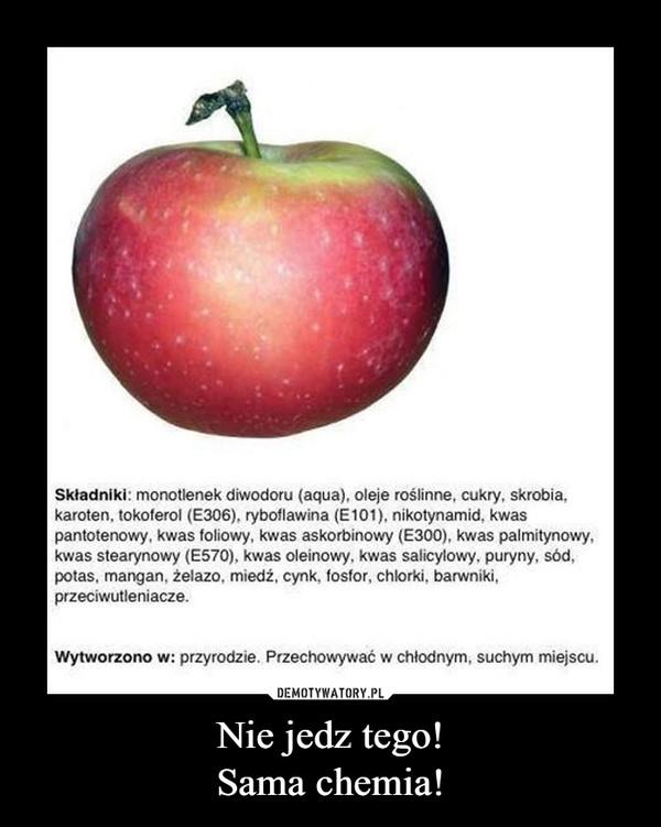 Nie jedz tego!Sama chemia! –