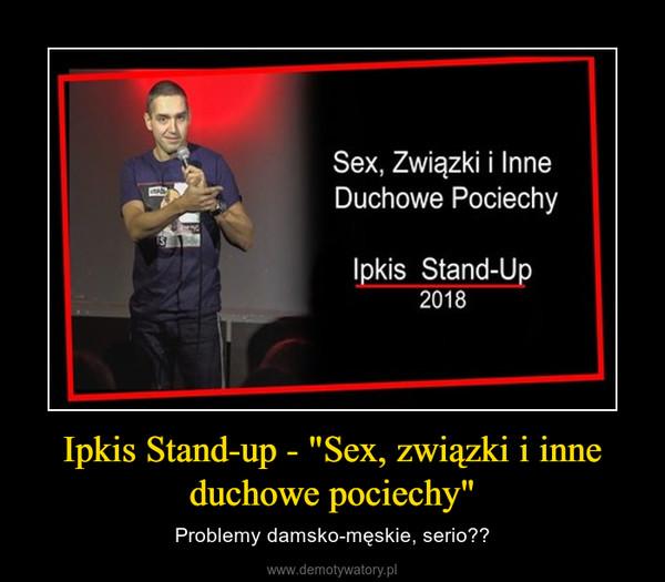 """Ipkis Stand-up - """"Sex, związki i inne duchowe pociechy"""" – Problemy damsko-męskie, serio??"""