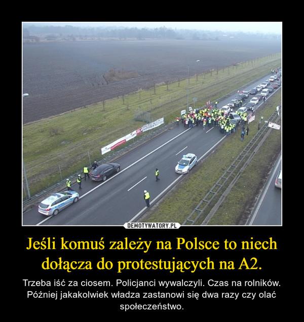 Jeśli komuś zależy na Polsce to niech dołącza do protestujących na A2. – Trzeba iść za ciosem. Policjanci wywalczyli. Czas na rolników. Później jakakolwiek władza zastanowi się dwa razy czy olać społeczeństwo.