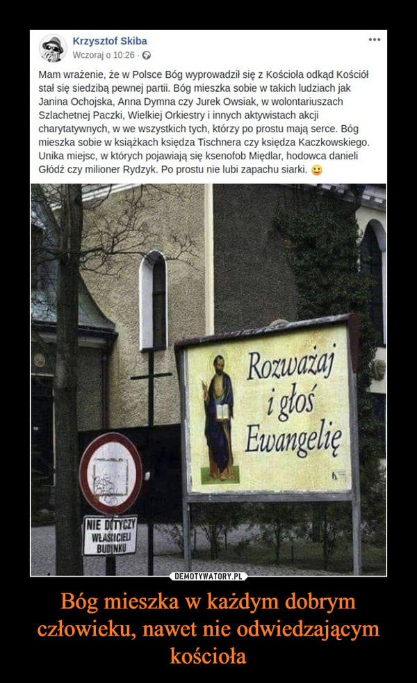 Bóg mieszka w każdym dobrym człowieku, nawet nie odwiedzającym kościoła –  Mam wrażenie, że w Polsce Bóg wyprowadził się z Kościoła odkąd Kościół stał się siedzibą pewnej partii. Bóg mieszka sobie w takich ludziach jak Janina Ochojska, Anna Dymna czy Jurek Owsiak, w wolontariuszach Szlachetnej Paczki, Wielkiej Orkiestry i innych aktywistach akcji charytatywnych, w we wszystkich tych, którzy po prostu mają serce. Bóg mieszka sobie w książkach księdza Tischnera czy księdza Kaczkowskiego. Unika miejsc, w których pojawiają się ksenofob Międlar, hodowca danieli Głódź czy milioner Rydzyk. Po prostu nie lubi zapachu siarki.