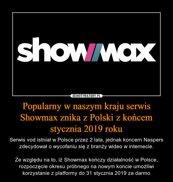 Popularny w naszym kraju serwis Showmax znika z Polski z końcem stycznia 2019 roku – Serwis vod istniał w Polsce przez 2 lata, jednak koncern Naspers zdecydował o wycofaniu się z branży wideo w internecie.Ze względu na to, iż Showmax kończy działalność w Polsce, rozpoczęcie okresu próbnego na nowym koncie umożliwi korzystanie z platformy do 31 stycznia 2019 za darmo