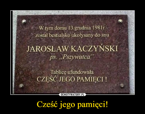 """Cześć jego pamięci! –  W tym domu 13.grudnia 1981r.î został bestialșkÔukołysany do snu JAROSŁAW KACZYŃSKI ps. """"âPszywutcâ """" Tablicę ufundowała CZĘŚČJEGÔ PAMIĘCI !"""