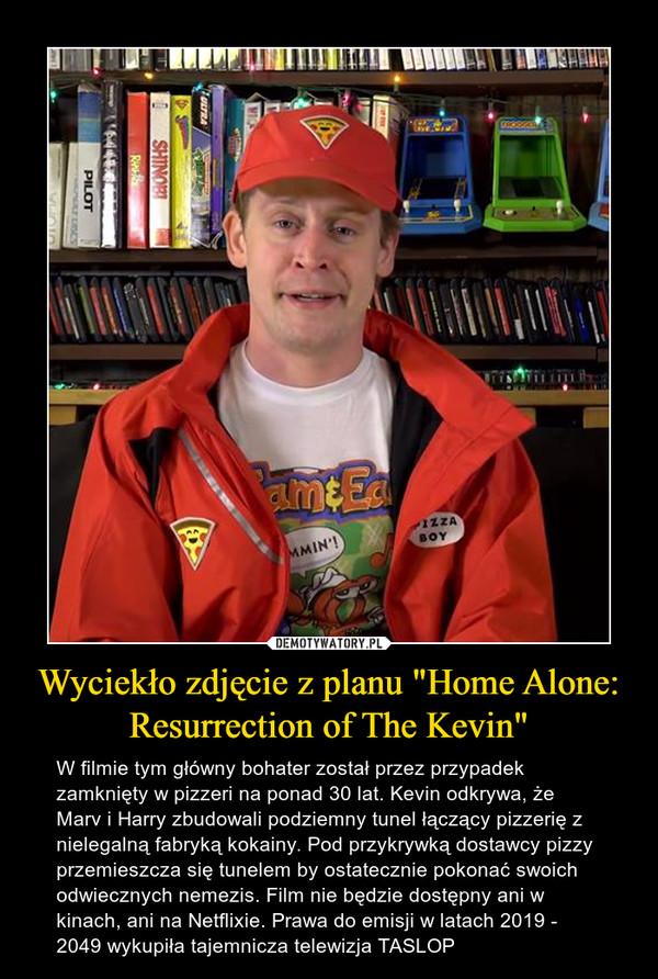"""Wyciekło zdjęcie z planu """"Home Alone: Resurrection of The Kevin"""" – W filmie tym główny bohater został przez przypadek zamknięty w pizzeri na ponad 30 lat. Kevin odkrywa, że Marv i Harry zbudowali podziemny tunel łączący pizzerię z nielegalną fabryką kokainy. Pod przykrywką dostawcy pizzy przemieszcza się tunelem by ostatecznie pokonać swoich odwiecznych nemezis. Film nie będzie dostępny ani w kinach, ani na Netflixie. Prawa do emisji w latach 2019 - 2049 wykupiła tajemnicza telewizja TASLOP"""