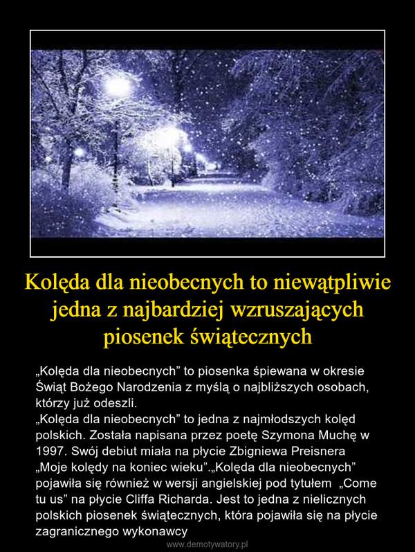 """Kolęda dla nieobecnych to niewątpliwie jedna z najbardziej wzruszających piosenek świątecznych – """"Kolęda dla nieobecnych"""" to piosenka śpiewana w okresie Świąt Bożego Narodzenia z myślą o najbliższych osobach, którzy już odeszli.""""Kolęda dla nieobecnych"""" to jedna z najmłodszych kolęd polskich. Została napisana przez poetę Szymona Muchę w 1997. Swój debiut miała na płycie Zbigniewa Preisnera """"Moje kolędy na koniec wieku"""".""""Kolęda dla nieobecnych"""" pojawiła się również w wersji angielskiej pod tytułem  """"Come tu us"""" na płycie Cliffa Richarda. Jest to jedna z nielicznych polskich piosenek świątecznych, która pojawiła się na płycie zagranicznego wykonawcy"""