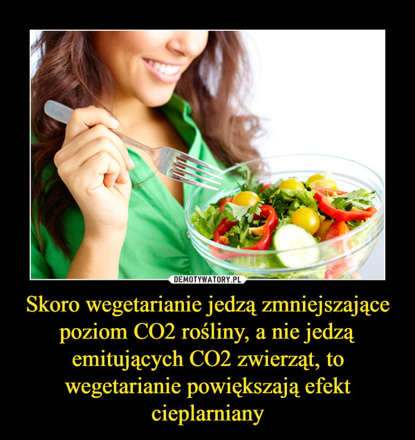 Skoro wegetarianie jedzą zmniejszające poziom CO2 rośliny, a nie jedzą emitujących CO2 zwierząt, to wegetarianie powiększają efekt cieplarniany –