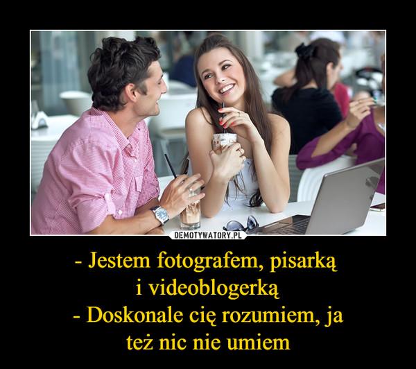 - Jestem fotografem, pisarką i videoblogerką- Doskonale cię rozumiem, jateż nic nie umiem –