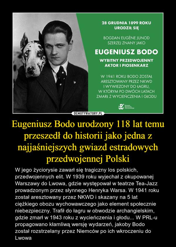 Eugeniusz Bodo urodzony 118 lat temu przeszedł do historii jako jedna z najjaśniejszych gwiazd estradowych przedwojennej Polski – W jego życiorysie zawarł się tragiczny los polskich, przedwojennych elit. W 1939 roku wyjechał z okupowanej Warszawy do Lwowa, gdzie występował w teatrze Tea-Jazz prowadzonym przez słynnego Henryka Warsa. W 1941 roku został aresztowany przez NKWD i skazany na 5 lat ciężkiego obozu wychowawczego jako element społecznie niebezpieczny. Trafił do łagru w obwodzie archangielskim, gdzie zmarł w 1943 roku z wycieńczenia i głodu... W PRL-u propagowano kłamliwą wersję wydarzeń, jakoby Bodo został rozstrzelany przez Niemców po ich wkroczeniu do Lwowa