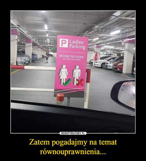 Zatem pogadajmy na temat równouprawnienia... –  Ladies parking