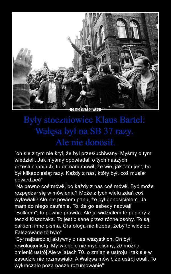 """Były stoczniowiec Klaus Bartel: Wałęsa był na SB 37 razy. Ale nie donosił. – """"on się z tym nie krył, że był przesłuchiwany. Myśmy o tym wiedzieli. Jak myśmy opowiadali o tych naszych przesłuchaniach, to on nam mówił, że wie, jak tam jest, bo był kilkadziesiąt razy. Każdy z nas, który był, coś musiał powiedzieć""""""""Na pewno coś mówił, bo każdy z nas coś mówił. Być może rozpędzał się w mówieniu? Może z tych wielu zdań coś wyławiali? Ale nie powiem panu, że był donosicielem. Ja mam do niego zaufanie. To, że go esbecy nazwali """"Bolkiem"""", to pewnie prawda. Ale ja widziałem te papiery z teczki Kiszczaka. To jest pisane przez różne osoby. To są całkiem inne pisma. Grafologa nie trzeba, żeby to widzieć. Fałszowane to było""""""""Był najbardziej aktywny z nas wszystkich. On był rewolucjonistą. My w ogóle nie myśleliśmy, że można zmienić ustrój Ale w latach 70. o zmianie ustroju i tak się w zasadzie nie rozmawiało. A Wałęsa mówił, że ustrój obali. To wykraczało poza nasze rozumowanie"""""""