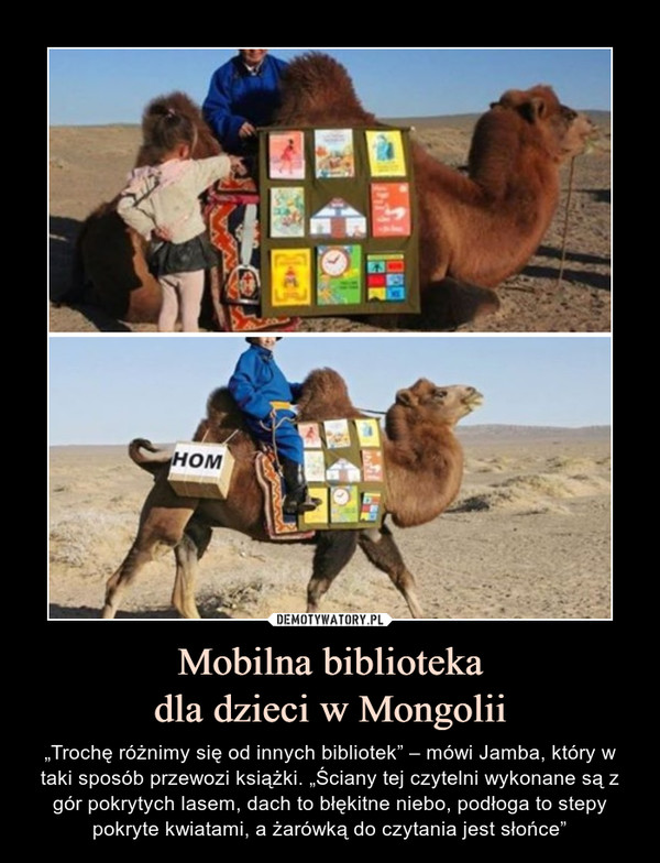 """Mobilna bibliotekadla dzieci w Mongolii – """"Trochę różnimy się od innych bibliotek"""" – mówi Jamba, który w taki sposób przewozi książki. """"Ściany tej czytelni wykonane są z gór pokrytych lasem, dach to błękitne niebo, podłoga to stepy pokryte kwiatami, a żarówką do czytania jest słońce"""""""
