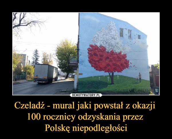 Czeladź - mural jaki powstał z okazji 100 rocznicy odzyskania przez Polskę niepodległości –