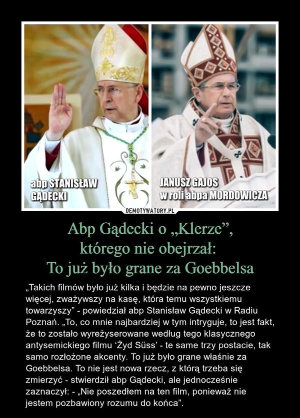"""Abp Gądecki o """"Klerze"""",którego nie obejrzał: To już było grane za Goebbelsa – """"Takich filmów było już kilka i będzie na pewno jeszcze więcej, zważywszy na kasę, która temu wszystkiemu towarzyszy"""" - powiedział abp Stanisław Gądecki w Radiu Poznań. """"To, co mnie najbardziej w tym intryguje, to jest fakt, że to zostało wyreżyserowane według tego klasycznego antysemickiego filmu 'Żyd Süss' - te same trzy postacie, tak samo rozłożone akcenty. To już było grane właśnie za Goebbelsa. To nie jest nowa rzecz, z którą trzeba się zmierzyć - stwierdził abp Gądecki, ale jednocześnie zaznaczył: - """"Nie poszedłem na ten film, ponieważ nie jestem pozbawiony rozumu do końca""""."""