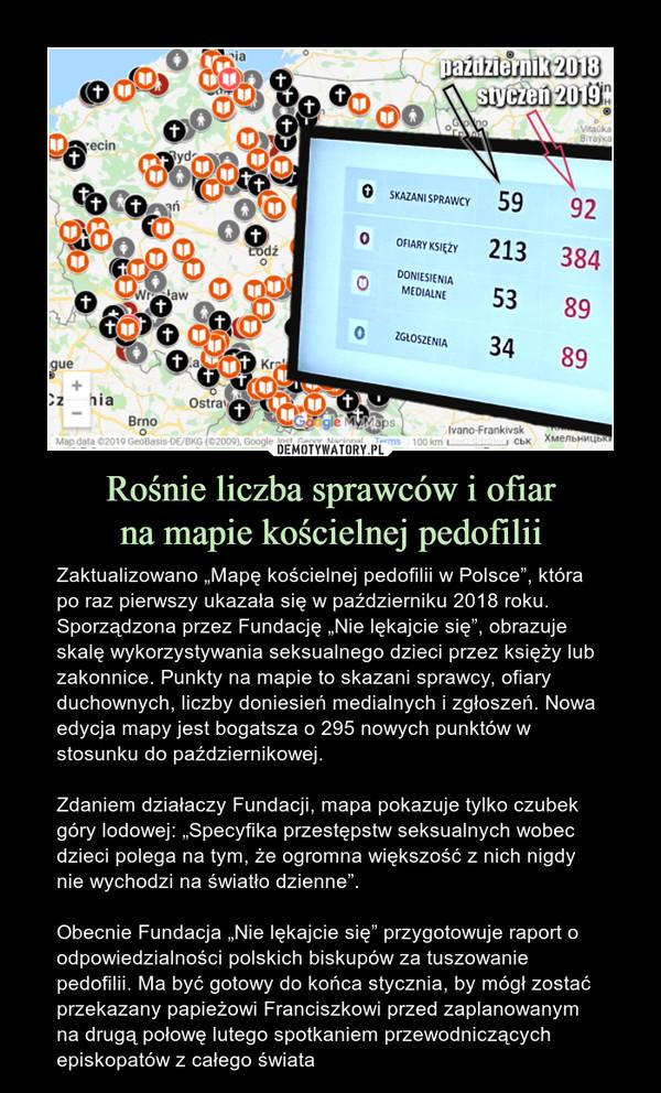 """Rośnie liczba sprawców i ofiarna mapie kościelnej pedofilii – Zaktualizowano """"Mapę kościelnej pedofilii w Polsce"""", która po raz pierwszy ukazała się w październiku 2018 roku. Sporządzona przez Fundację """"Nie lękajcie się"""", obrazuje skalę wykorzystywania seksualnego dzieci przez księży lub zakonnice. Punkty na mapie to skazani sprawcy, ofiary duchownych, liczby doniesień medialnych i zgłoszeń. Nowa edycja mapy jest bogatsza o 295 nowych punktów w stosunku do październikowej.Zdaniem działaczy Fundacji, mapa pokazuje tylko czubek góry lodowej: """"Specyfika przestępstw seksualnych wobec dzieci polega na tym, że ogromna większość z nich nigdy nie wychodzi na światło dzienne"""".Obecnie Fundacja """"Nie lękajcie się"""" przygotowuje raport o odpowiedzialności polskich biskupów za tuszowanie pedofilii. Ma być gotowy do końca stycznia, by mógł zostać przekazany papieżowi Franciszkowi przed zaplanowanym na drugą połowę lutego spotkaniem przewodniczących episkopatów z całego świata"""