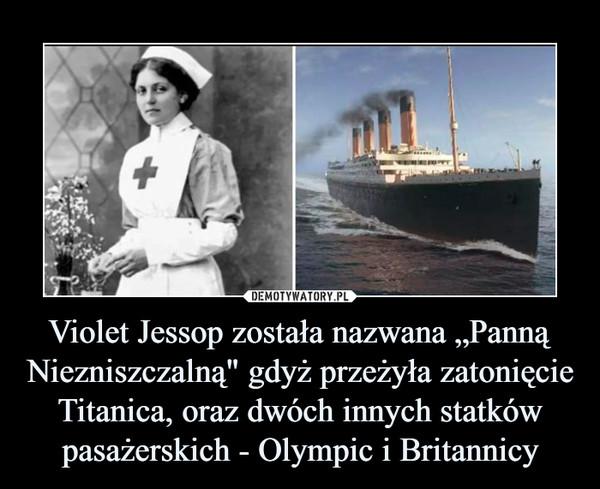 """Violet Jessop została nazwana """"Panną Niezniszczalną"""" gdyż przeżyła zatonięcie Titanica, oraz dwóch innych statków pasażerskich - Olympic i Britannicy –"""