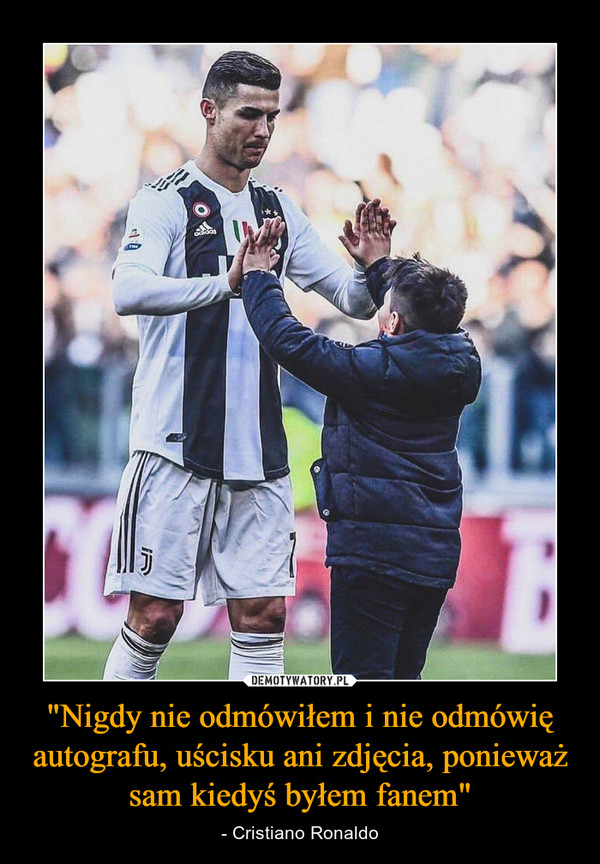 """""""Nigdy nie odmówiłem i nie odmówię autografu, uścisku ani zdjęcia, ponieważ sam kiedyś byłem fanem"""" – - Cristiano Ronaldo"""
